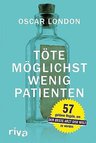 Töte möglichst wenig Patienten: 57 goldene Regeln, um der beste Arzt der Welt zu werden (Oscar London) [Gebundene Ausgab