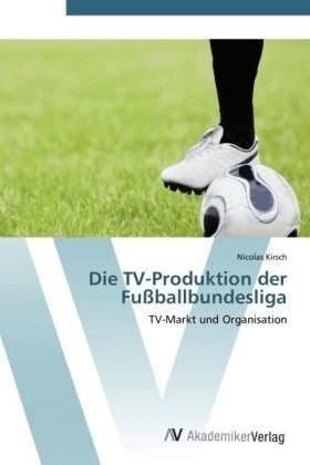 Die TV-Produktion der Fußballbundesliga (Kirsch, Nicolas)