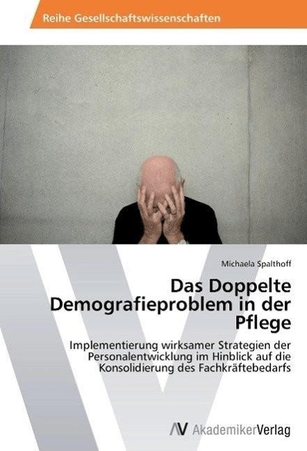 Das Doppelte Demografieproblem in der Pflege (Spalthoff, Michaela)