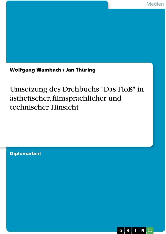 Umsetzung des Drehbuchs Das Floß in ästhetischer, filmsprachli (Wambach, Wolfgang Thüring, Jan)