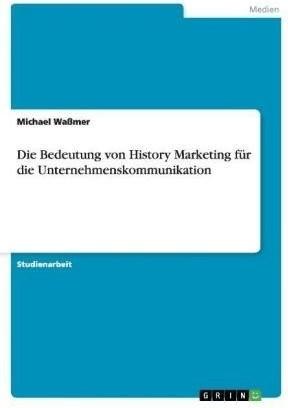 Die Bedeutung von History Marketing für die Unternehmenskommunik (Waßmer, Michael)