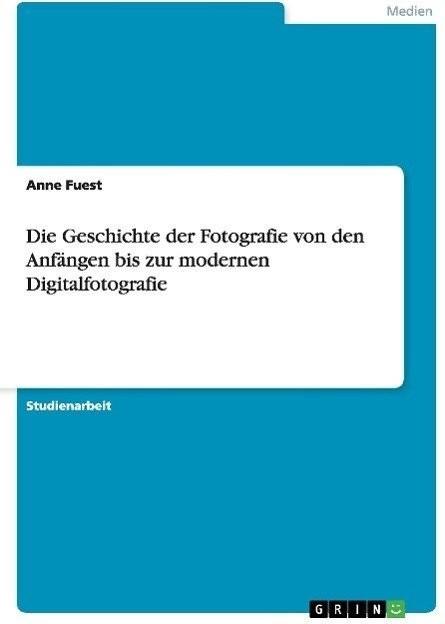 Die Geschichte der Fotografie von den Anfängen bis zur modernen (Fuest, Anne)
