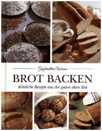 Brot backen Köstliche Rezepte aus der guten alt...