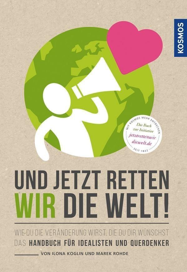 Image of Und jetzt retten wir die Welt Wie du die Veränderung wirst, die du dir wünschst - Das Handbuch für Idealisten und Querdenker (Ilona Koglin, Marek Rohde)